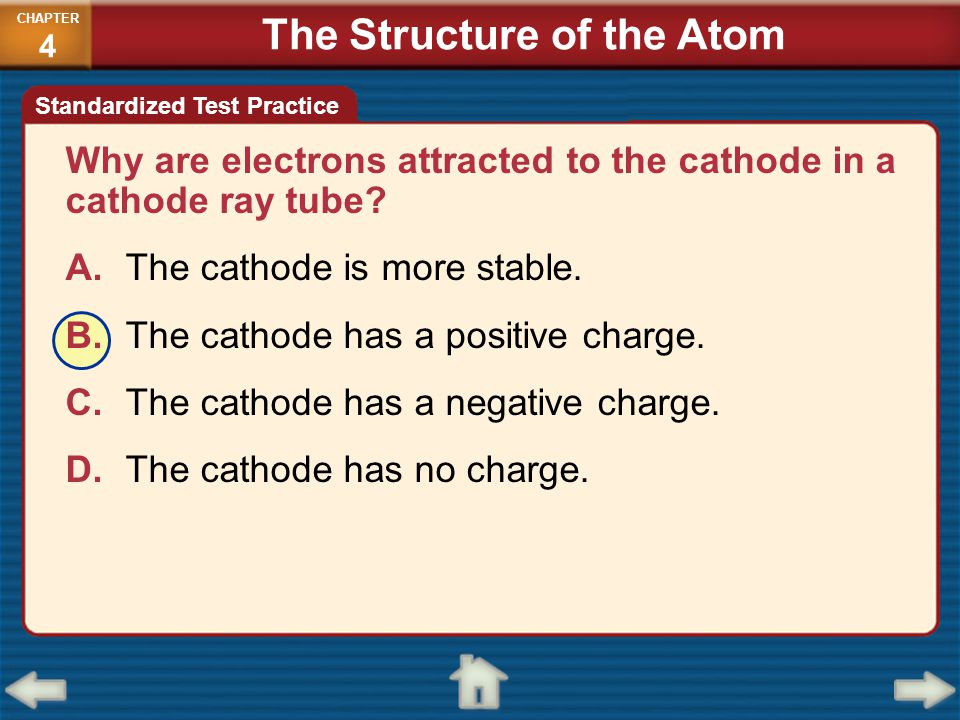 Why are electrons attracted to the cathode in a cathode ray tube? A.The cathode is more stable. B.The cathode has a positive charge. C.The cathode has