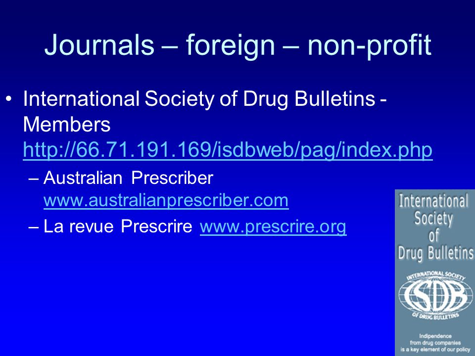 Journals – foreign – non-profit International Society of Drug Bulletins - Members http://66.71.191.169/isdbweb/pag/index.php http://66.71.191.169/isdbweb/pag/index.php –Australian Prescriber www.australianprescriber.com www.australianprescriber.com –La revue Prescrire www.prescrire.orgwww.prescrire.org
