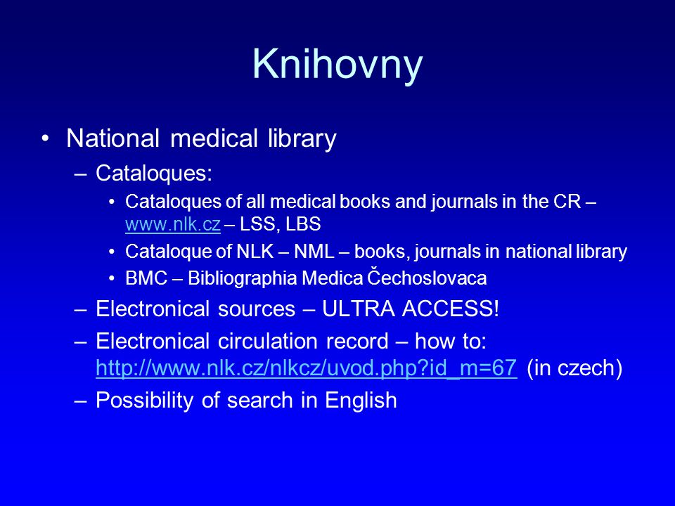 Knihovny National medical library –Cataloques: Cataloques of all medical books and journals in the CR – www.nlk.cz – LSS, LBS www.nlk.cz Cataloque of NLK – NML – books, journals in national library BMC – Bibliographia Medica Čechoslovaca –Electronical sources – ULTRA ACCESS.