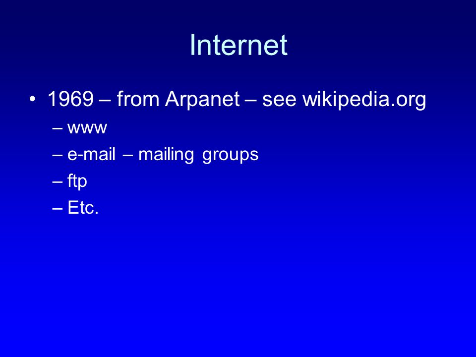 Internet 1969 – from Arpanet – see wikipedia.org –www –e-mail – mailing groups –ftp –Etc.