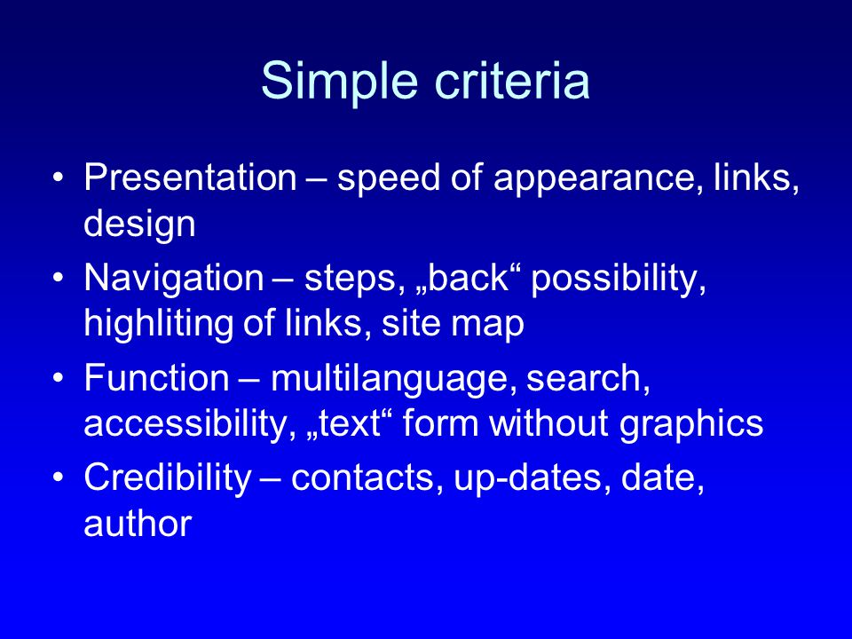 "Simple criteria Presentation – speed of appearance, links, design Navigation – steps, ""back possibility, highliting of links, site map Function – multilanguage, search, accessibility, ""text form without graphics Credibility – contacts, up-dates, date, author"