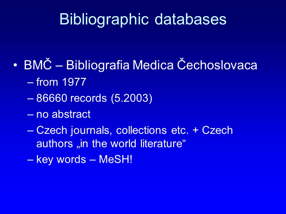 Bibliographic databases BMČ – Bibliografia Medica Čechoslovaca –from 1977 –86660 records (5.2003) –no abstract –Czech journals, collections etc.