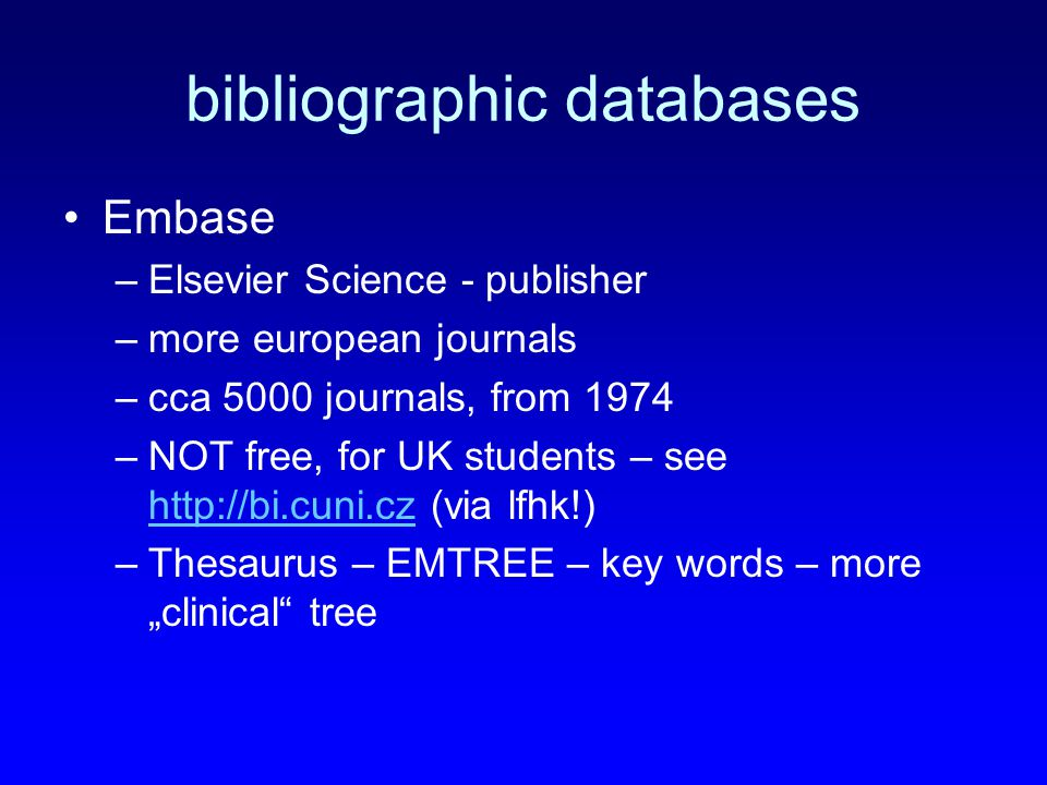 "bibliographic databases Embase –Elsevier Science - publisher –more european journals –cca 5000 journals, from 1974 –NOT free, for UK students – see http://bi.cuni.cz (via lfhk!) http://bi.cuni.cz –Thesaurus – EMTREE – key words – more ""clinical tree"