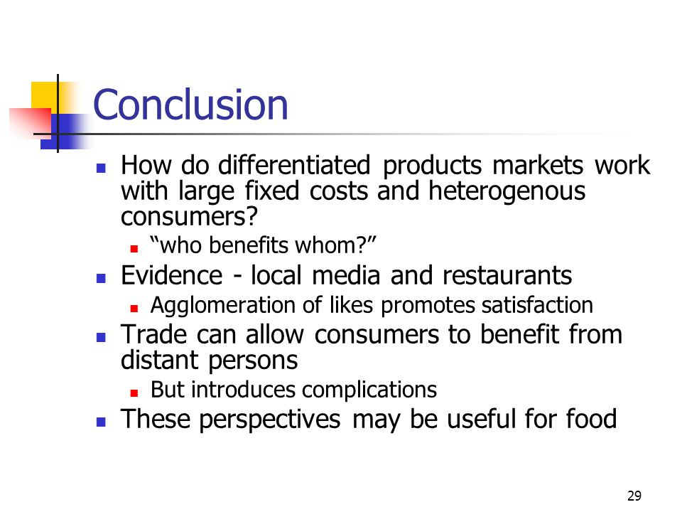 29 Conclusion How do differentiated products markets work with large fixed costs and heterogenous consumers.
