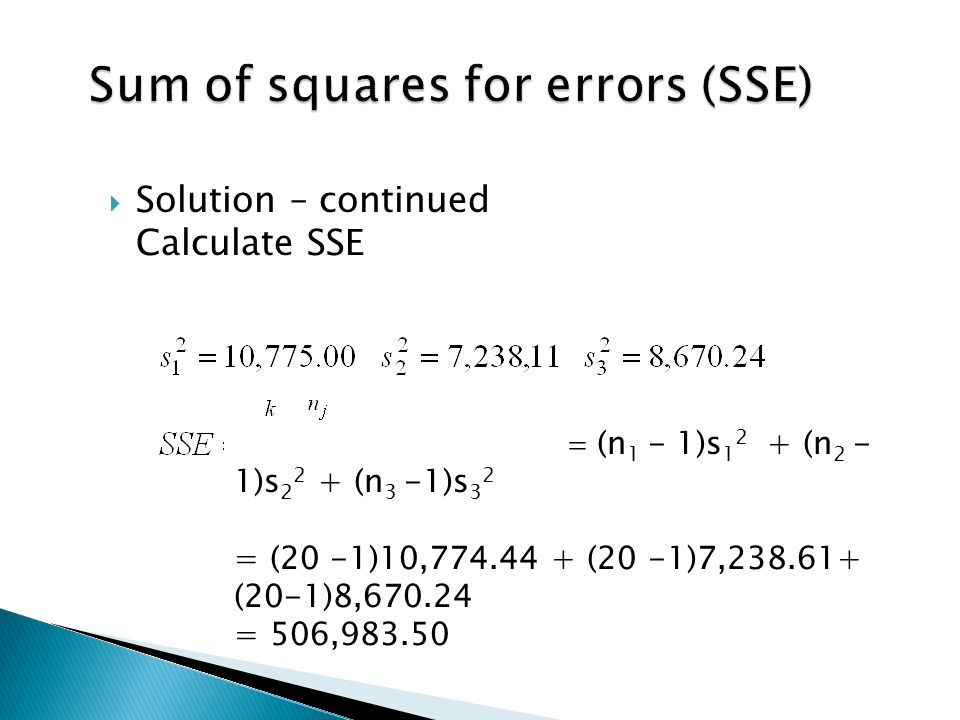  Solution – continued Calculate SSE  (n 1 - 1)s 1 2 + (n 2 - 1)s 2 2 + (n 3 -1)s 3 2 = (20 -1)10,774.44 + (20 -1)7,238.61+ (20-1)8,670.24 = 506,983.