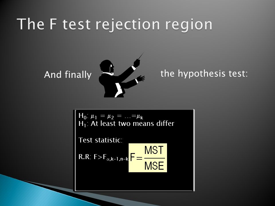 And finally the hypothesis test: H 0 :  1 =  2 = …=  k H 1 : At least two means differ Test statistic: R.R: F>F ,k-1,n-k