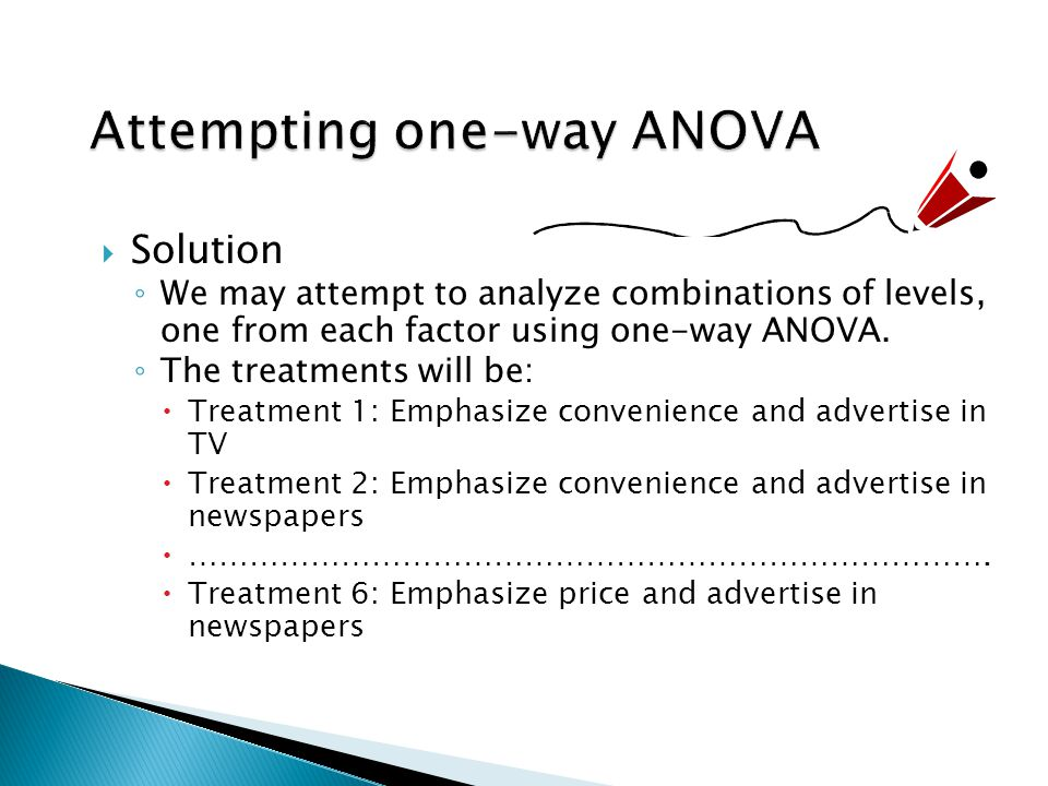  Solution ◦ We may attempt to analyze combinations of levels, one from each factor using one-way ANOVA.