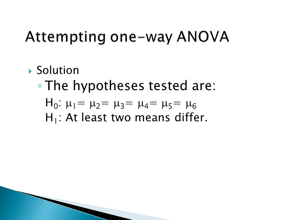  Solution ◦ The hypotheses tested are: H 0 :  1 =  2 =  3 =  4 =  5 =  6 H 1 : At least two means differ.
