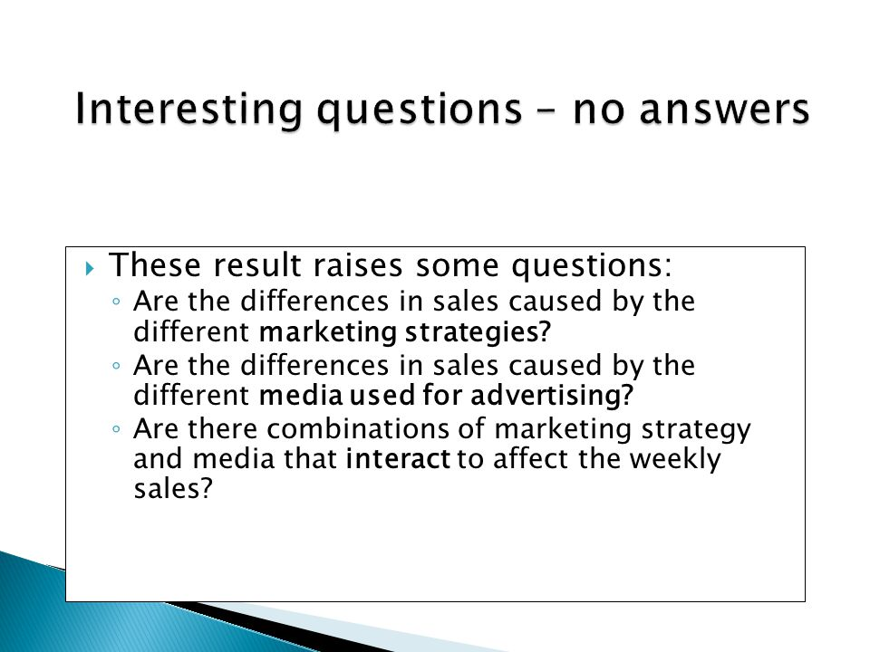  These result raises some questions: ◦ Are the differences in sales caused by the different marketing strategies? ◦ Are the differences in sales caus