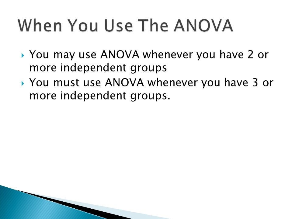  You may use ANOVA whenever you have 2 or more independent groups  You must use ANOVA whenever you have 3 or more independent groups.