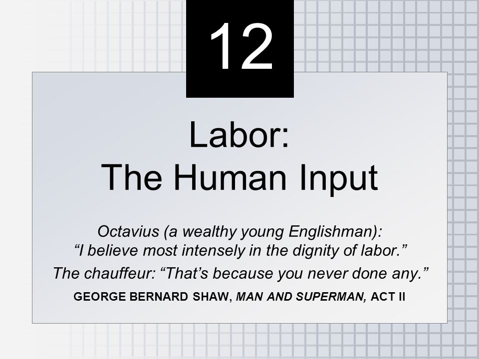 12 Labor: The Human Input Octavius (a wealthy young Englishman): I believe most intensely in the dignity of labor. The chauffeur: That's because you never done any. GEORGE BERNARD SHAW, MAN AND SUPERMAN, ACT II Labor: The Human Input Octavius (a wealthy young Englishman): I believe most intensely in the dignity of labor. The chauffeur: That's because you never done any. GEORGE BERNARD SHAW, MAN AND SUPERMAN, ACT II