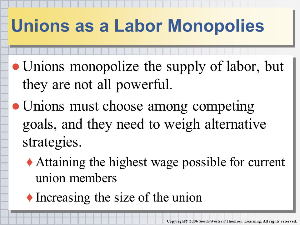 ●Unions monopolize the supply of labor, but they are not all powerful.