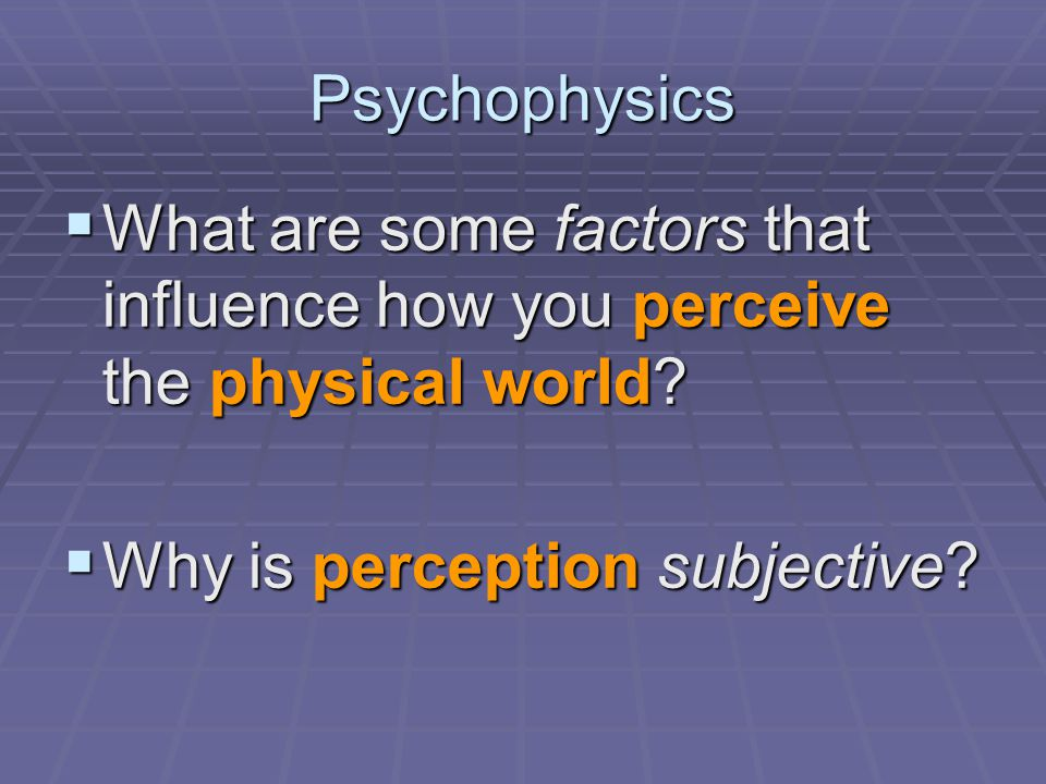 Psychophysics  What are some factors that influence how you perceive the physical world.