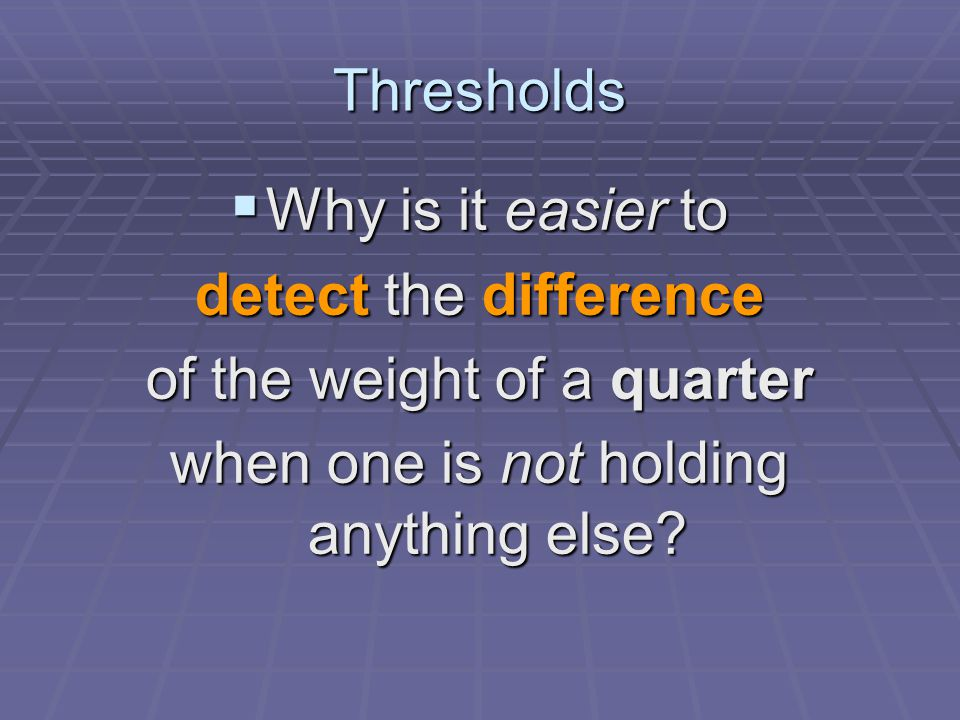 Thresholds  Why is it easier to detect the difference of the weight of a quarter when one is not holding anything else