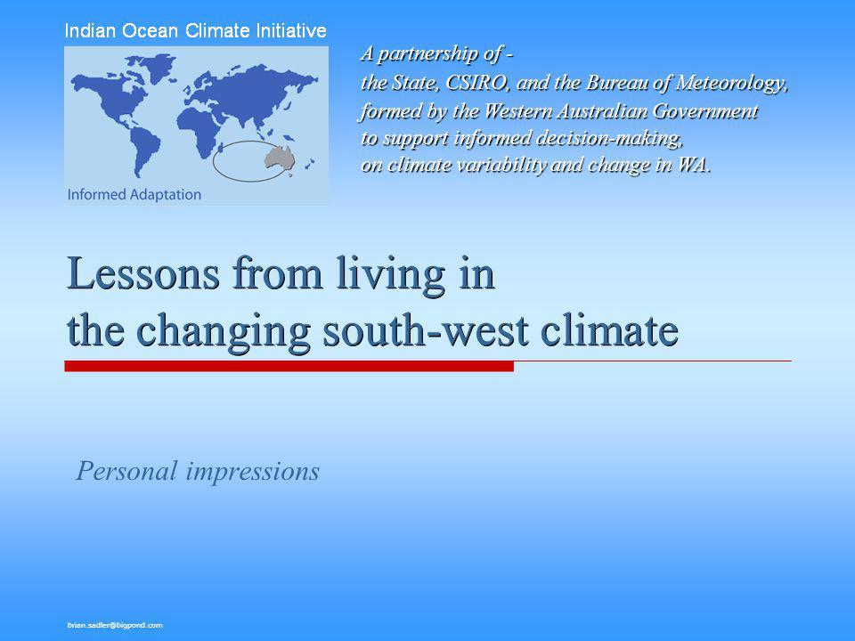brian.sadler@bigpond.com Outline: A discussion of the following aspects of the region's experience - Nature of issues posed by our changing climate Vulnerability – the potential to be harmed by impacts Awareness and commitment to action Adaptation in decision-processes Information, communication Key observations