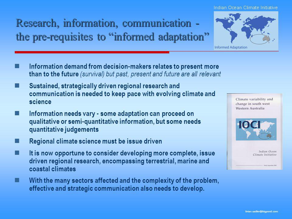 brian.sadler@bigpond.com Research, information, communication - the pre-requisites to informed adaptation Information demand from decision-makers relates to present more than to the future (survival) but past, present and future are all relevant Sustained, strategically driven regional research and communication is needed to keep pace with evolving climate and science Information needs vary - some adaptation can proceed on qualitative or semi-quantitative information, but some needs quantitative judgements Regional climate science must be issue driven It is now opportune to consider developing more complete, issue driven regional research, encompassing terrestrial, marine and coastal climates With the many sectors affected and the complexity of the problem, effective and strategic communication also needs to develop.