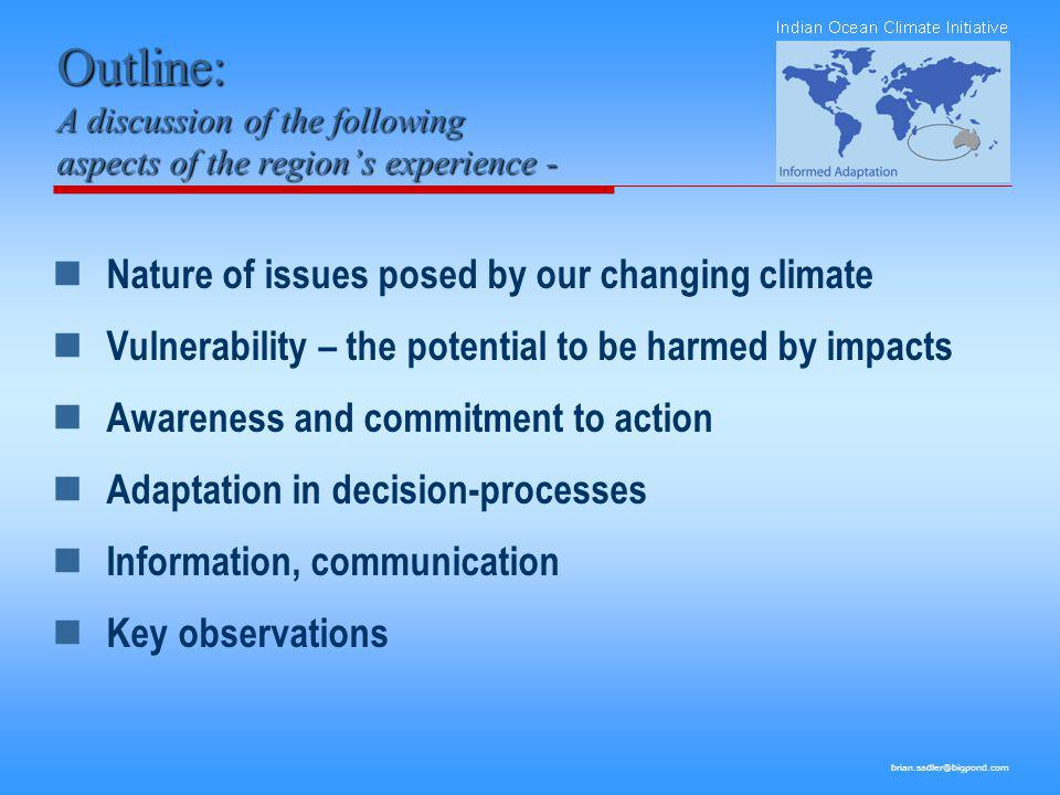 brian.sadler@bigpond.com Nature of issues posed by our changing climate Climate change in this region is a present and significant reality which includes issues which have been quietly developing for decades Some aspects of change (and impact) are insidious – hidden in natural variability (the water experience 70s to now).