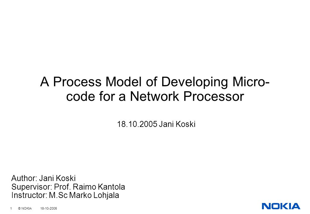 1 © NOKIA 18-10-2005 A Process Model of Developing Micro- code for a Network Processor 18.10.2005 Jani Koski Author: Jani Koski Supervisor: Prof.