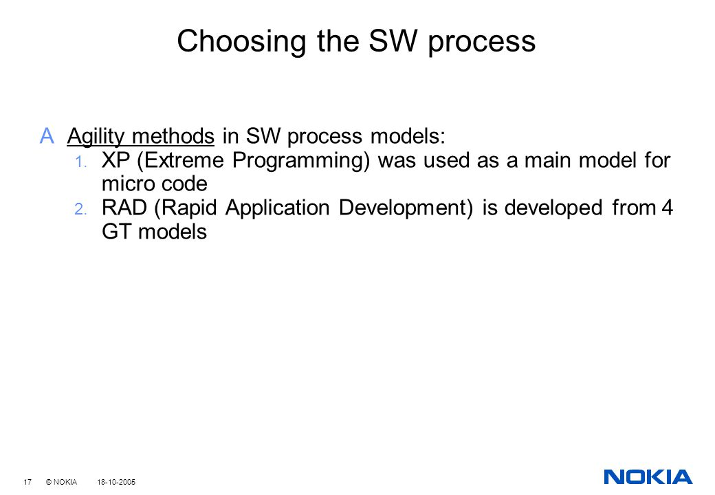 17 © NOKIA 18-10-2005 Choosing the SW process AAgility methods in SW process models: 1.
