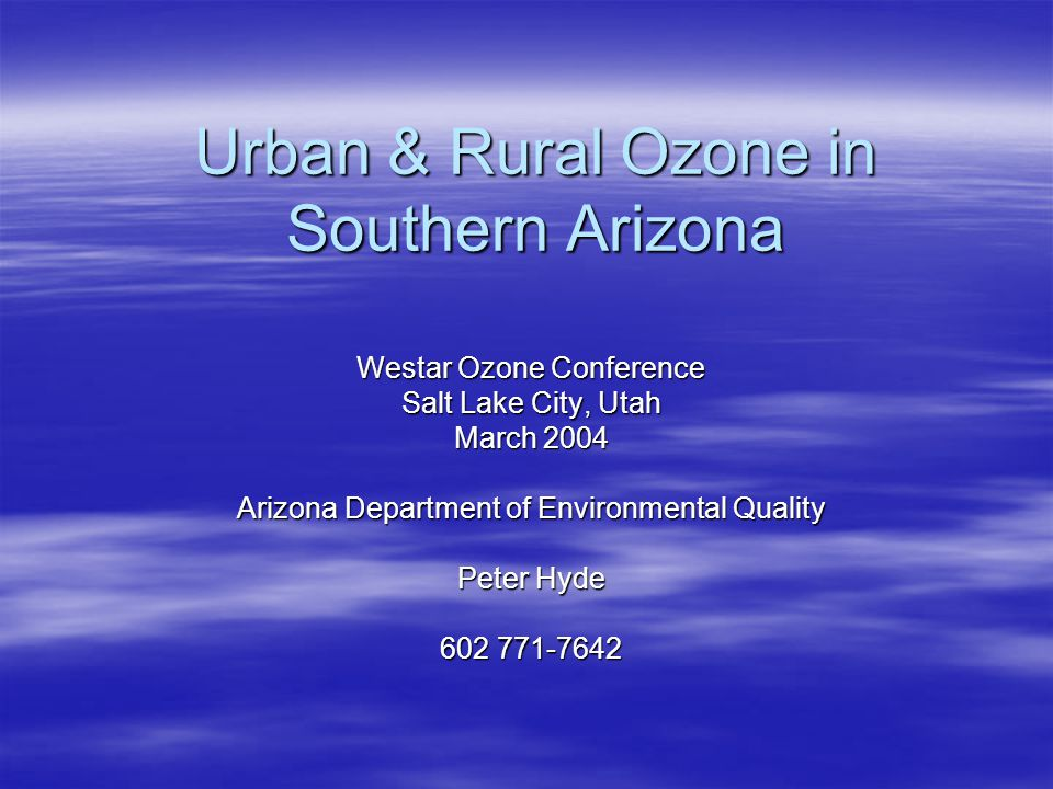 Urban & Rural Ozone in Southern Arizona Westar Ozone Conference Salt Lake City, Utah March 2004 Arizona Department of Environmental Quality Peter Hyde 602 771-7642