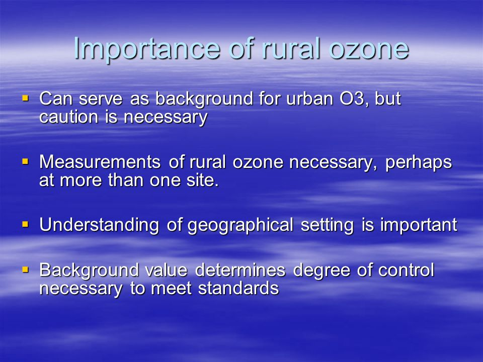 Importance of rural ozone  Can serve as background for urban O3, but caution is necessary  Measurements of rural ozone necessary, perhaps at more than one site.
