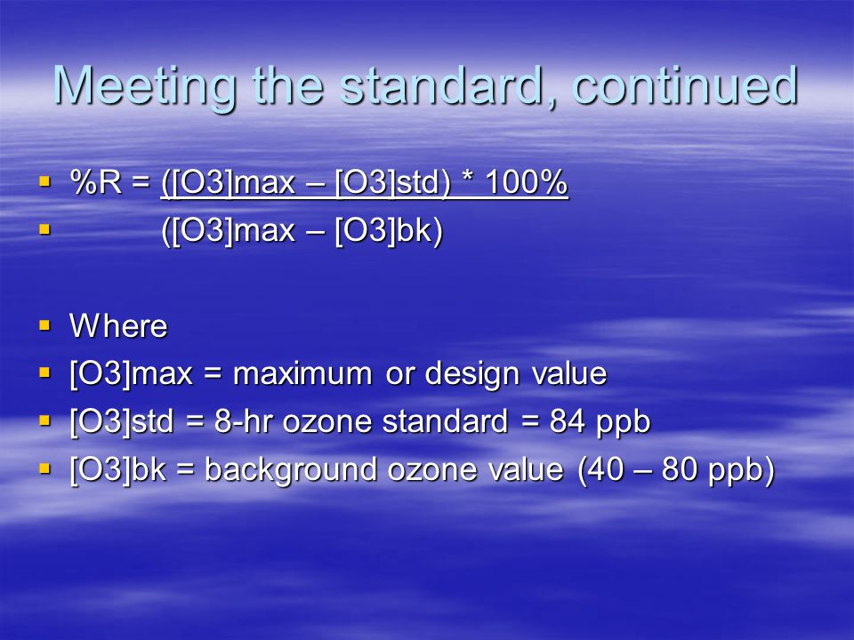 Meeting the standard, continued  %R = ([O3]max – [O3]std) * 100%  ([O3]max – [O3]bk)  Where  [O3]max = maximum or design value  [O3]std = 8-hr ozone standard = 84 ppb  [O3]bk = background ozone value (40 – 80 ppb)