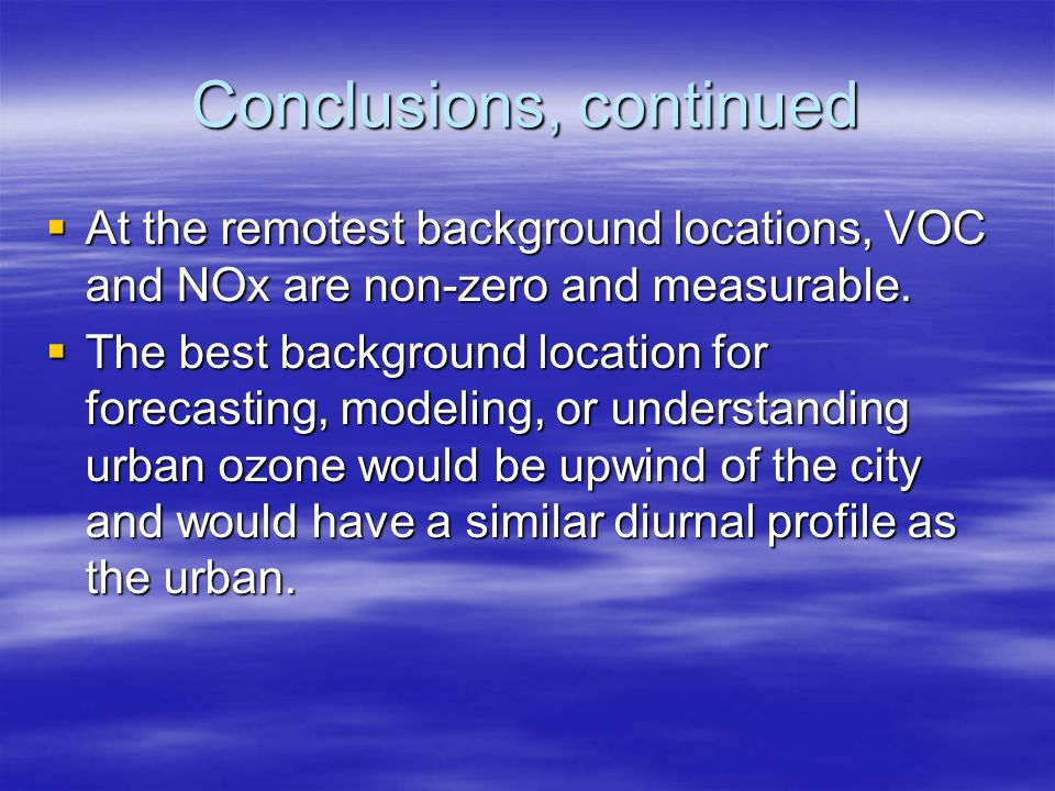 Conclusions, continued  At the remotest background locations, VOC and NOx are non-zero and measurable.