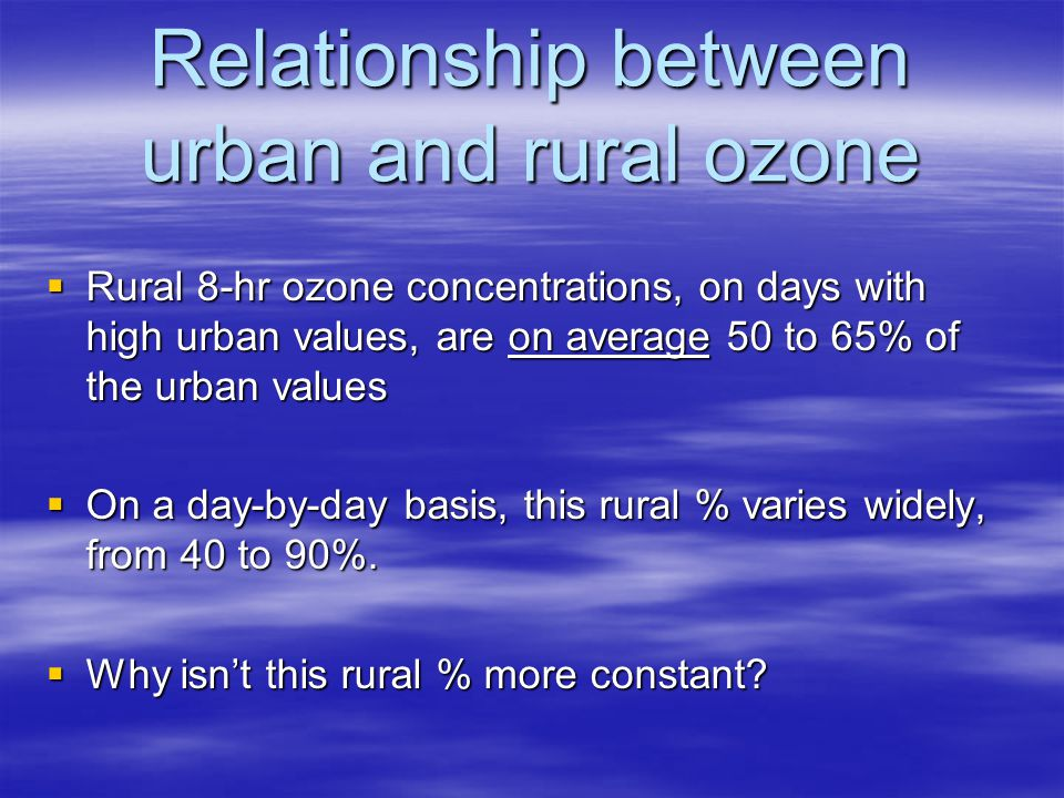 Relationship between urban and rural ozone  Rural 8-hr ozone concentrations, on days with high urban values, are on average 50 to 65% of the urban values  On a day-by-day basis, this rural % varies widely, from 40 to 90%.