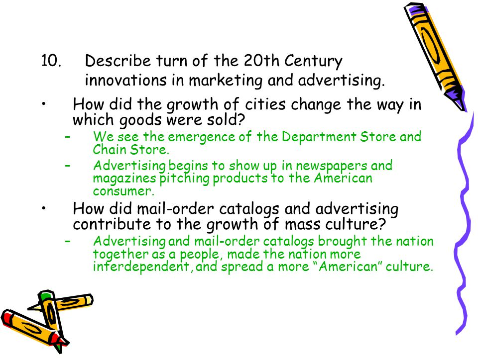 10.Describe turn of the 20th Century innovations in marketing and advertising. How did the growth of cities change the way in which goods were sold? –
