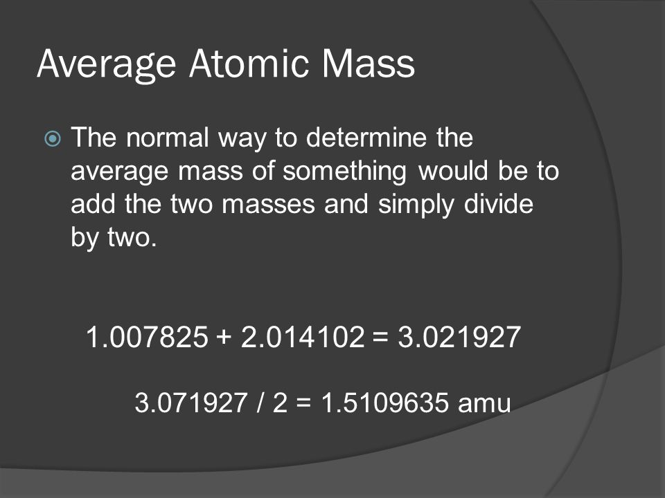 Average Atomic Mass  The normal way to determine the average mass of something would be to add the two masses and simply divide by two.