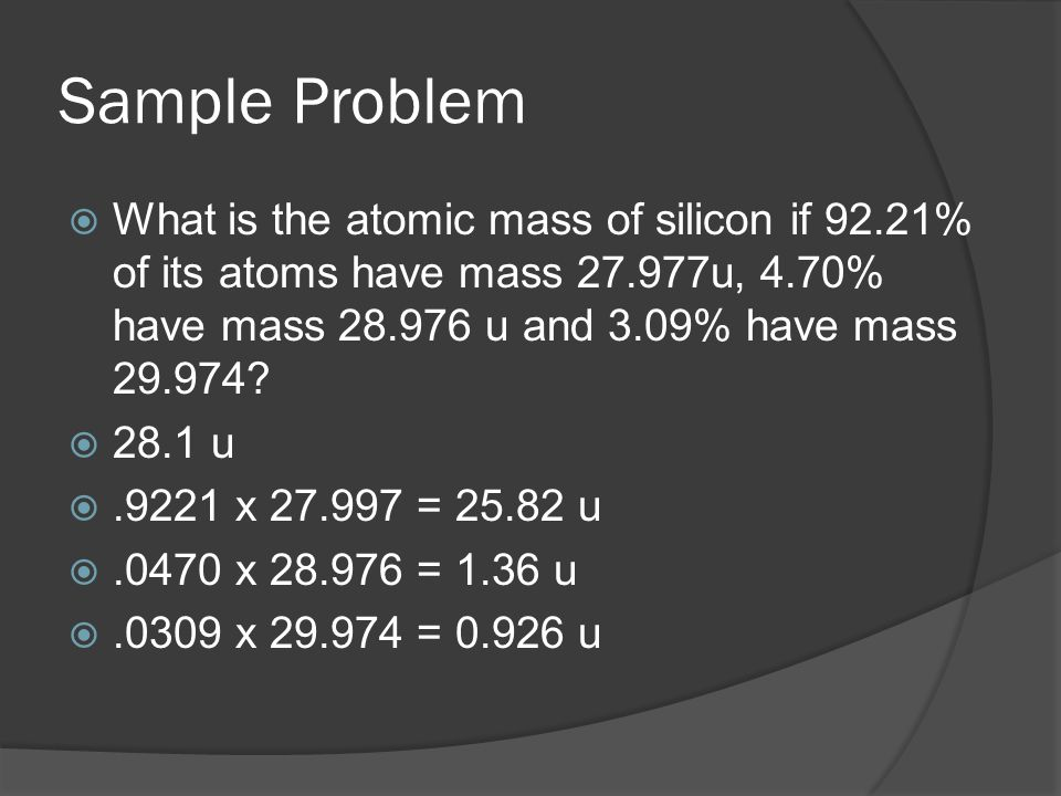 Sample Problem  What is the atomic mass of silicon if 92.21% of its atoms have mass 27.977u, 4.70% have mass 28.976 u and 3.09% have mass 29.974.
