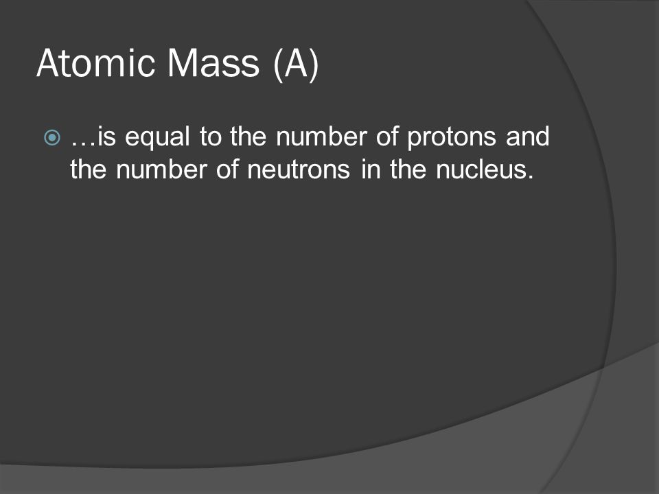 Atomic Mass (A)  …is equal to the number of protons and the number of neutrons in the nucleus.
