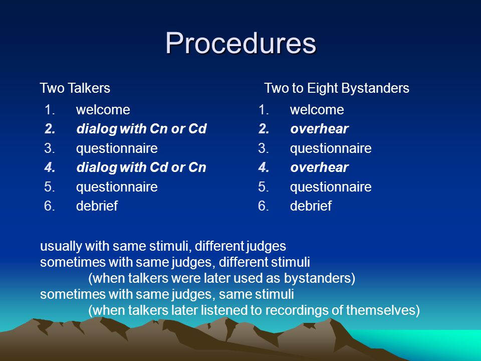 Procedures 1.welcome 2.dialog with Cn or Cd 3.questionnaire 4.dialog with Cd or Cn 5.questionnaire 6.debrief 1.welcome 2.overhear 3.questionnaire 4.overhear 5.questionnaire 6.debrief Two TalkersTwo to Eight Bystanders usually with same stimuli, different judges sometimes with same judges, different stimuli (when talkers were later used as bystanders) sometimes with same judges, same stimuli (when talkers later listened to recordings of themselves)