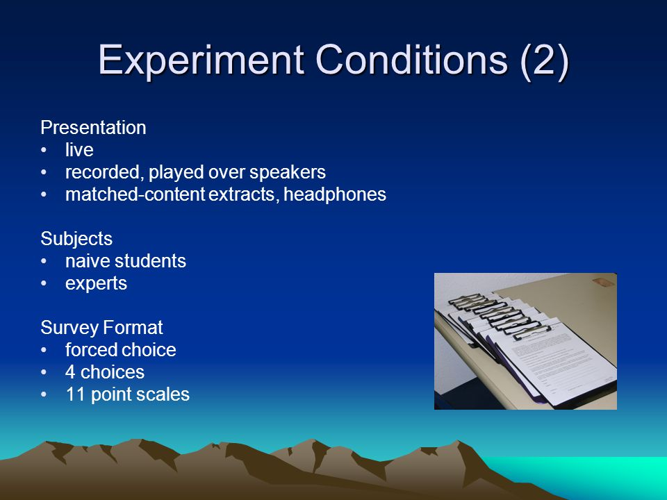 Experiment Conditions (2) Presentation live recorded, played over speakers matched-content extracts, headphones Subjects naive students experts Survey