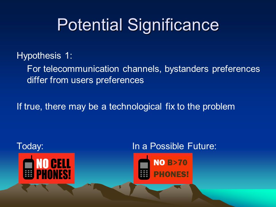 Potential Significance Hypothesis 1: For telecommunication channels, bystanders preferences differ from users preferences If true, there may be a technological fix to the problem Today: In a Possible Future: NO B>70 PHONES!