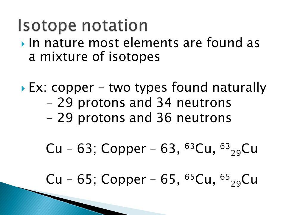  In nature most elements are found as a mixture of isotopes  Ex: copper – two types found naturally - 29 protons and 34 neutrons - 29 protons and 36 neutrons Cu – 63; Copper – 63, 63 Cu, 63 29 Cu Cu – 65; Copper – 65, 65 Cu, 65 29 Cu