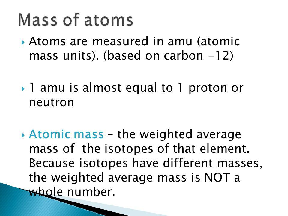  Atoms are measured in amu (atomic mass units).
