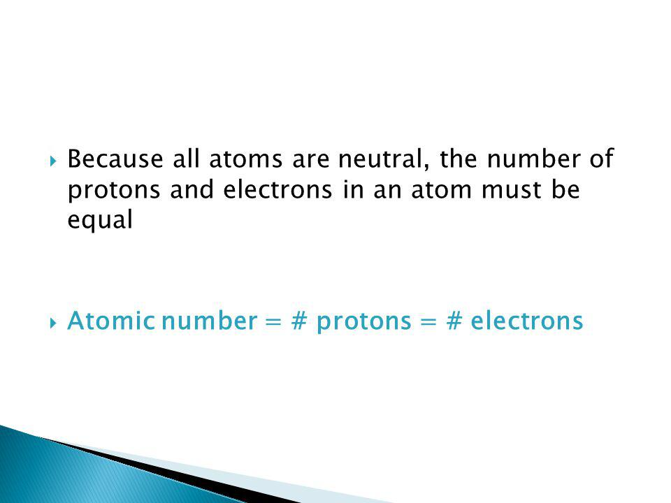  Because all atoms are neutral, the number of protons and electrons in an atom must be equal  Atomic number = # protons = # electrons