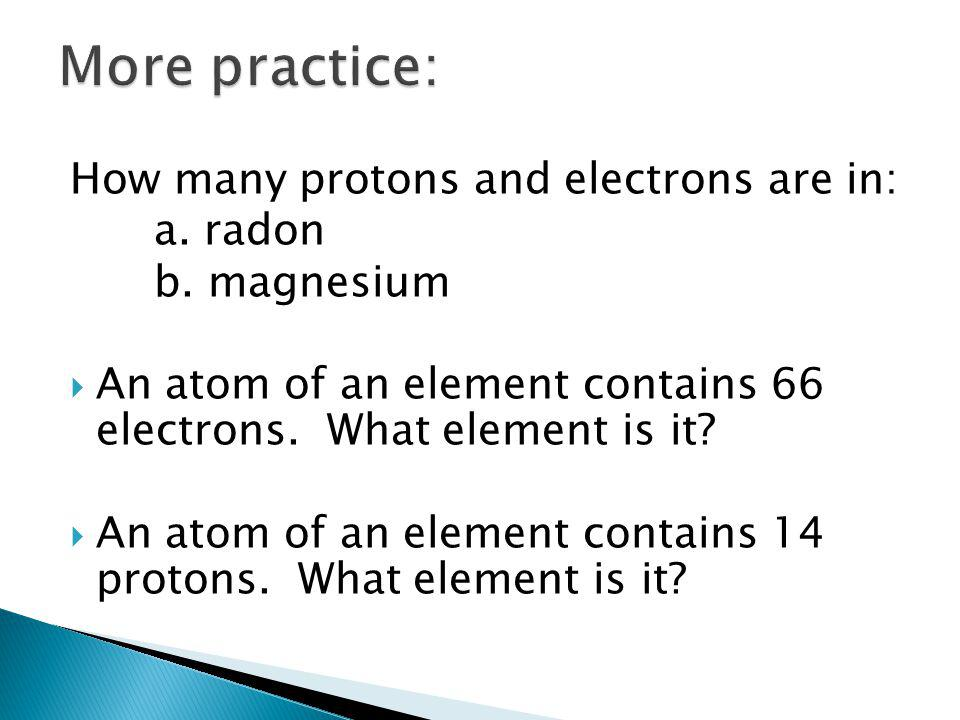 How many protons and electrons are in: a. radon b. magnesium  An atom of an element contains 66 electrons. What element is it?  An atom of an elemen