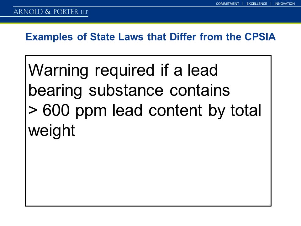 Examples of State Laws that Differ from the CPSIA Warning required if a lead bearing substance contains > 600 ppm lead content by total weight