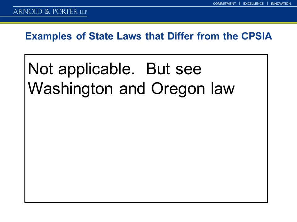 Examples of State Laws that Differ from the CPSIA Not applicable. But see Washington and Oregon law
