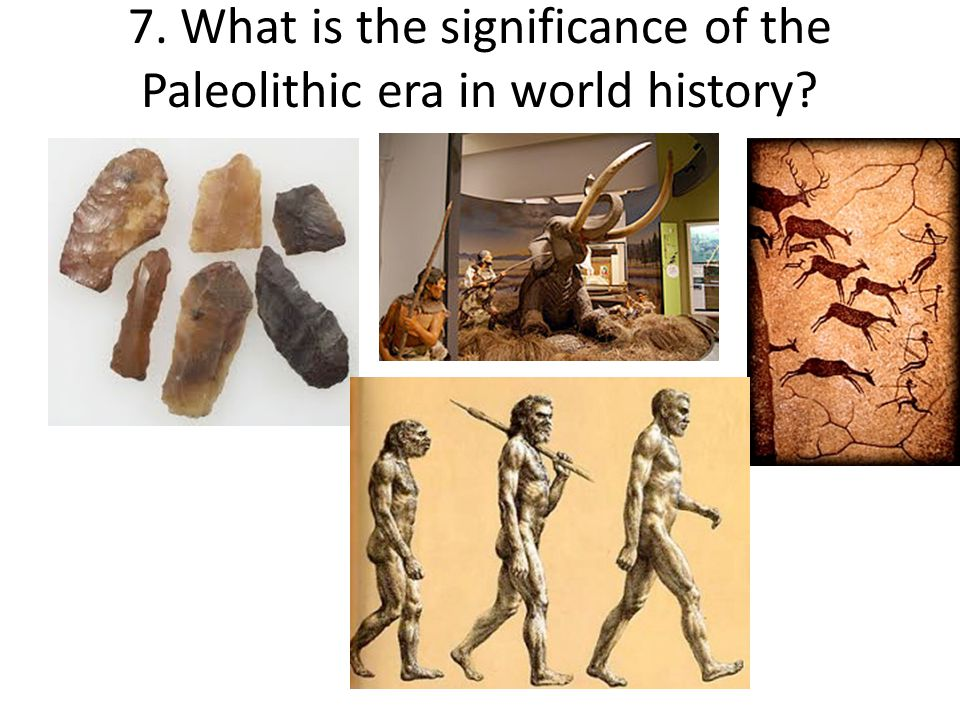 7. What is the significance of the Paleolithic era in world history?