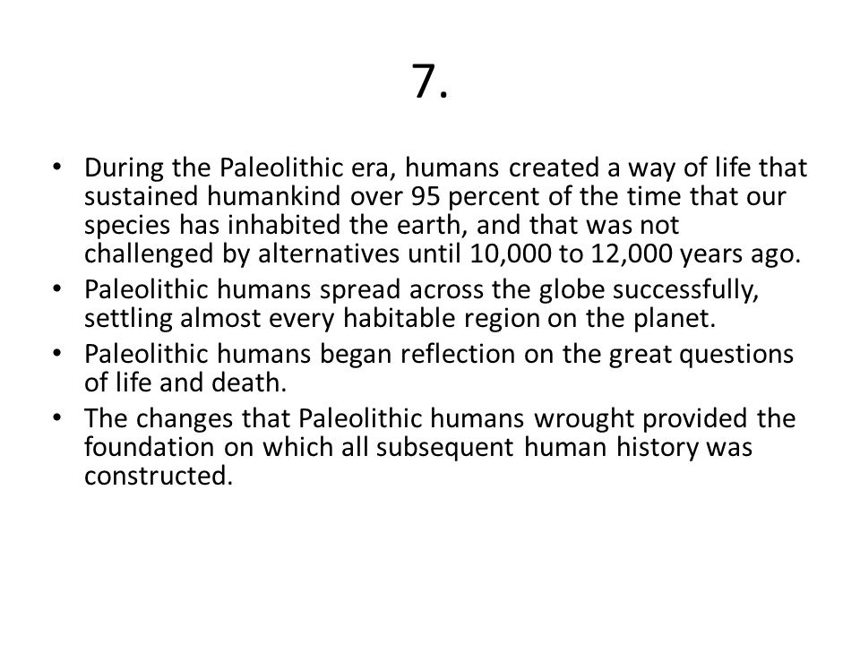 7. During the Paleolithic era, humans created a way of life that sustained humankind over 95 percent of the time that our species has inhabited the ea