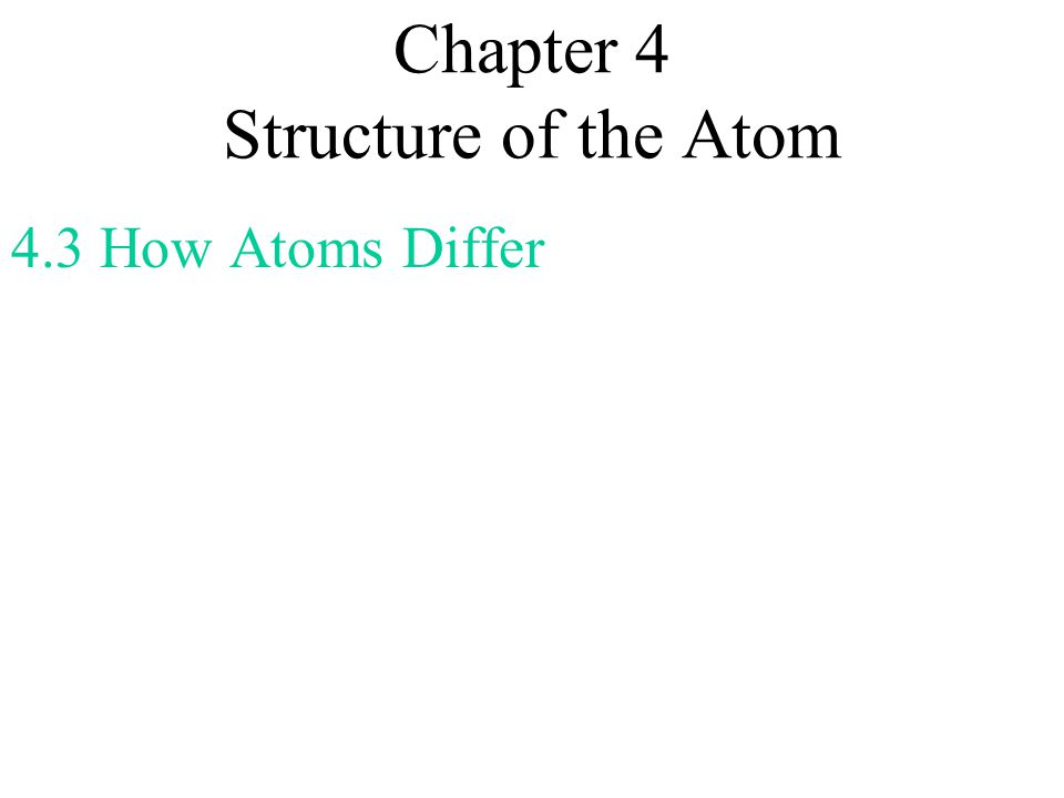 Chapter 4 Structure of the Atom 4.3 How Atoms Differ