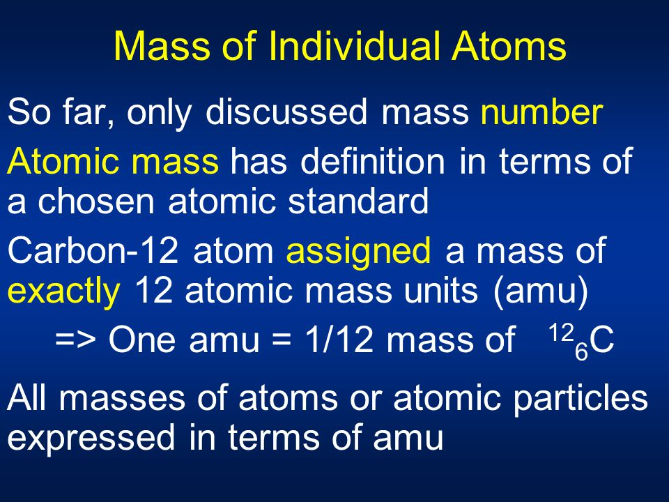Mass of Individual Atoms So far, only discussed mass number Atomic mass has definition in terms of a chosen atomic standard Carbon-12 atom assigned a