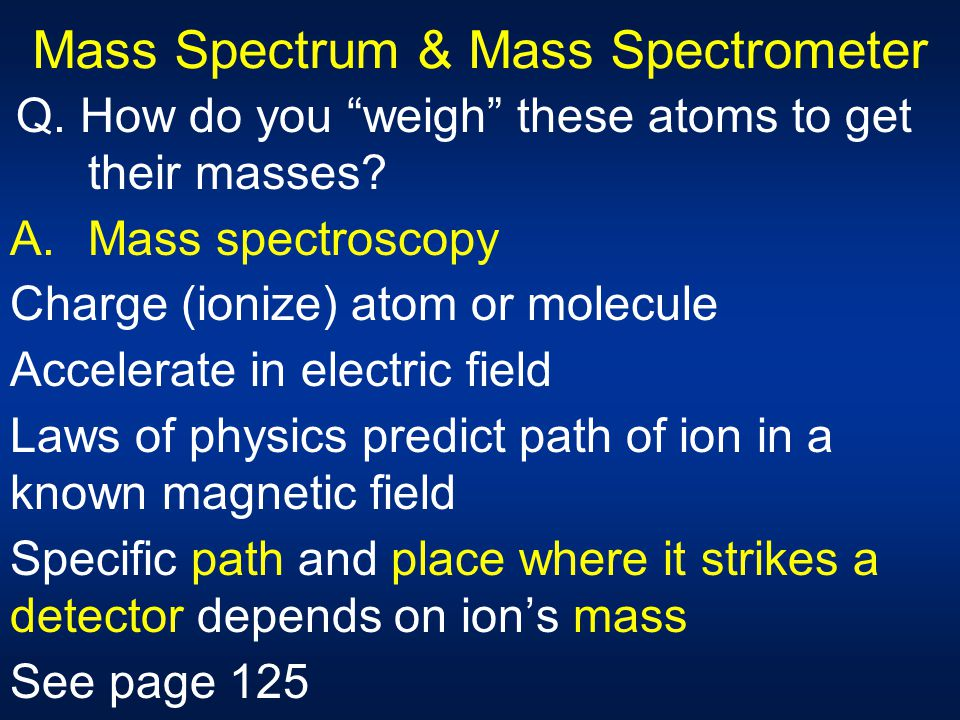 """Mass Spectrum & Mass Spectrometer Q. How do you """"weigh"""" these atoms to get their masses? A.Mass spectroscopy Charge (ionize) atom or molecule Accelera"""