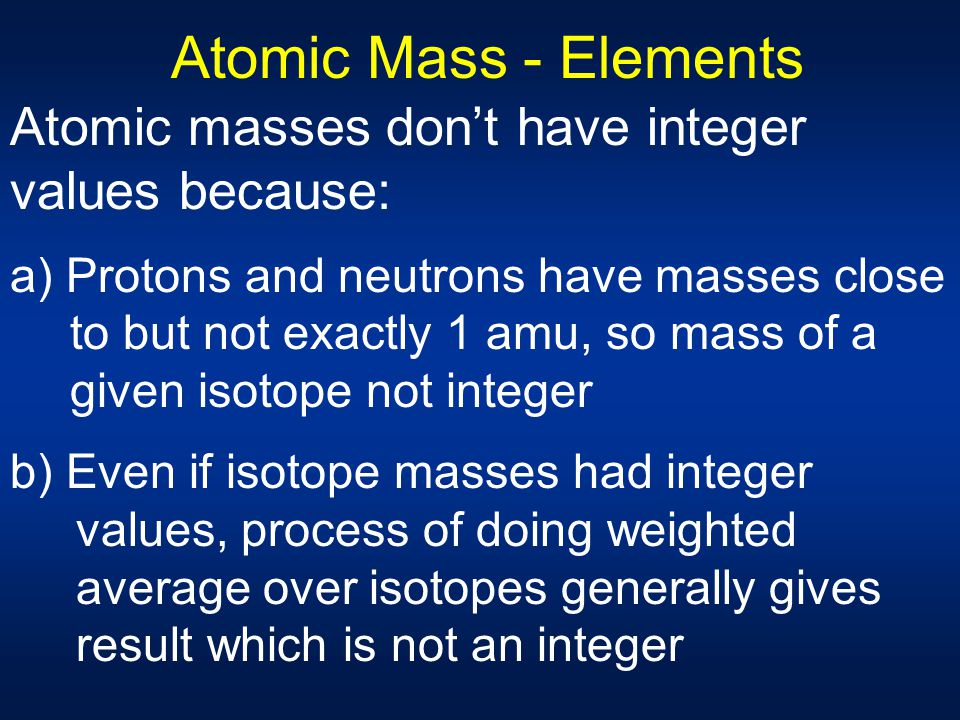 Atomic Mass - Elements Atomic masses don't have integer values because: a) Protons and neutrons have masses close to but not exactly 1 amu, so mass of