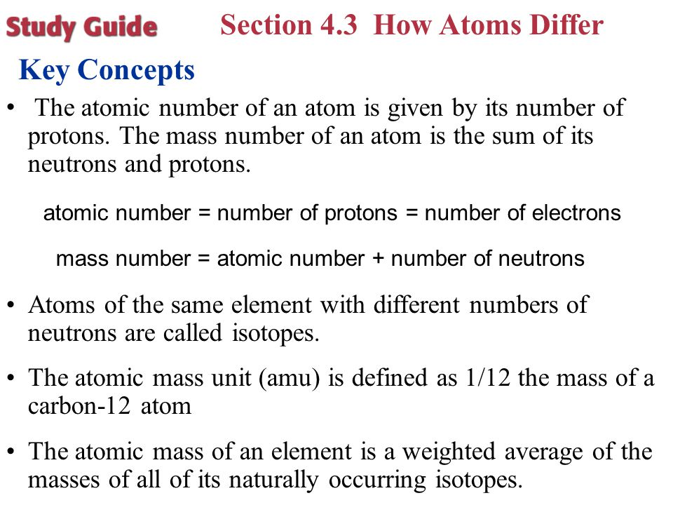 Section 4.3 How Atoms Differ Key Concepts The atomic number of an atom is given by its number of protons. The mass number of an atom is the sum of its