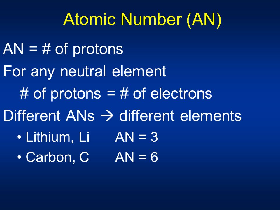 Atomic Number (AN) AN = # of protons For any neutral element # of protons = # of electrons Different ANs  different elements Lithium, Li AN = 3 Carbo