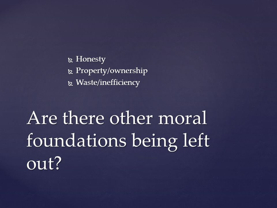  Honesty  Property/ownership  Waste/inefficiency Are there other moral foundations being left out